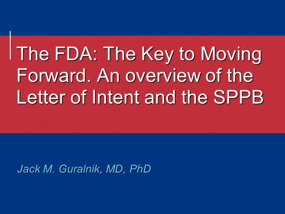 The FDA: The Key to Moving Forward. An overview of the Letter of Intent and the SPPB Jack M.