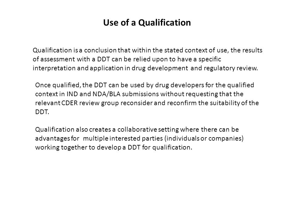 Qualification is a conclusion that within the stated context of use, the results of assessment with a DDT can be relied upon to have a specific interpretation and application in drug development and regulatory review.
