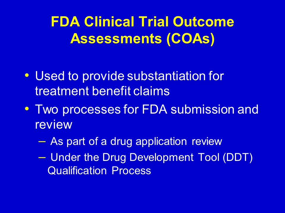 FDA Clinical Trial Outcome Assessments (COAs) Used to provide substantiation for treatment benefit claims Two processes for FDA submission and review – As part of a drug application review – Under the Drug Development Tool (DDT) Qualification Process