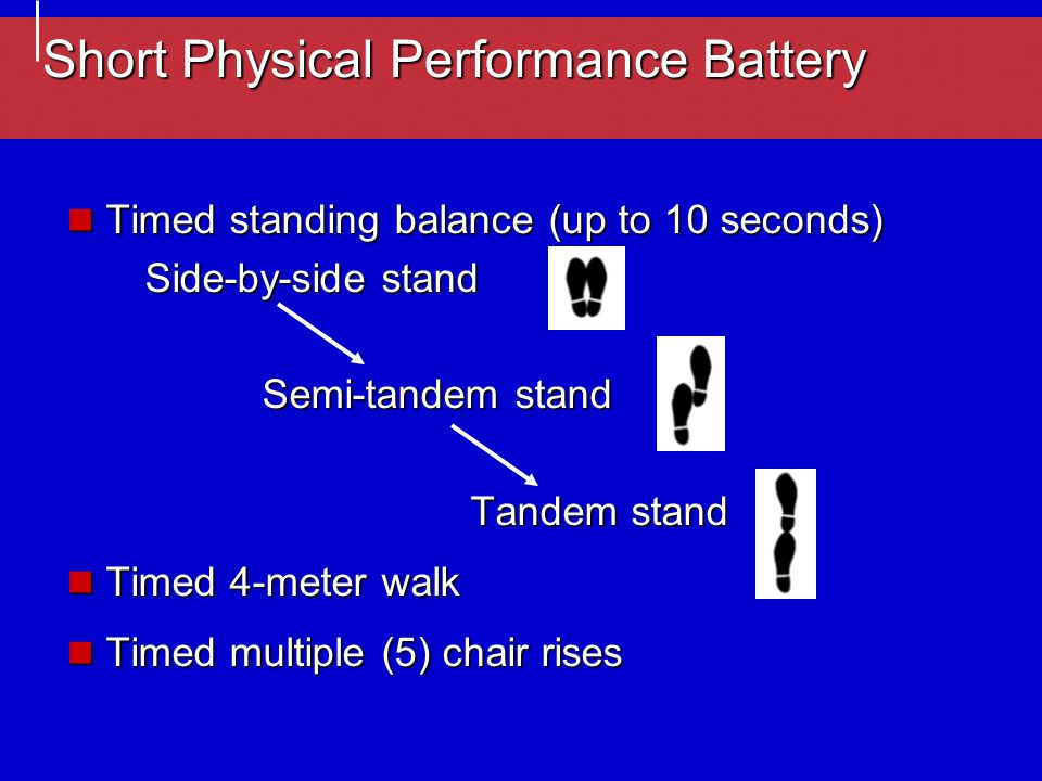 Short Physical Performance Battery Timed standing balance (up to 10 seconds) Timed standing balance (up to 10 seconds) Side-by-side stand Semi-tandem stand Tandem stand Timed 4-meter walk Timed 4-meter walk Timed multiple (5) chair rises Timed multiple (5) chair rises