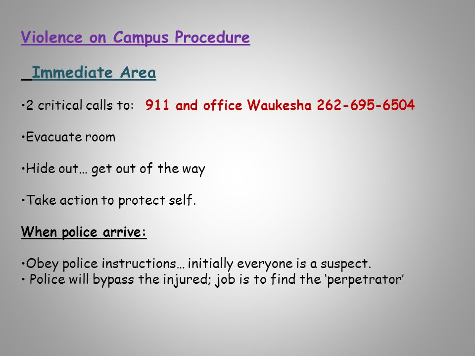 Violence on Campus Procedure Immediate Area 2 critical calls to: 911 and office Waukesha 262-695-6504 Evacuate room Hide out… get out of the way Take action to protect self.