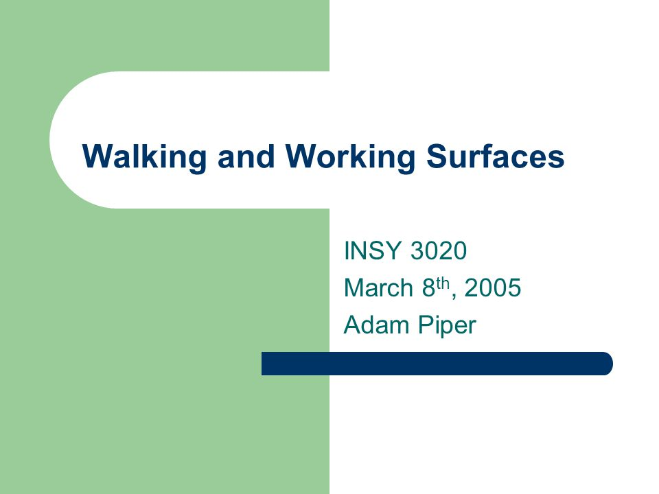 Walking and Working Surfaces INSY 3020 March 8 th, 2005 Adam Piper