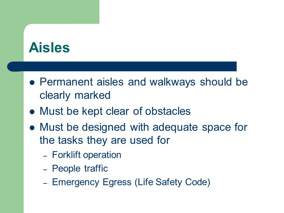 Aisles Permanent aisles and walkways should be clearly marked Must be kept clear of obstacles Must be designed with adequate space for the tasks they are used for – Forklift operation – People traffic – Emergency Egress (Life Safety Code)