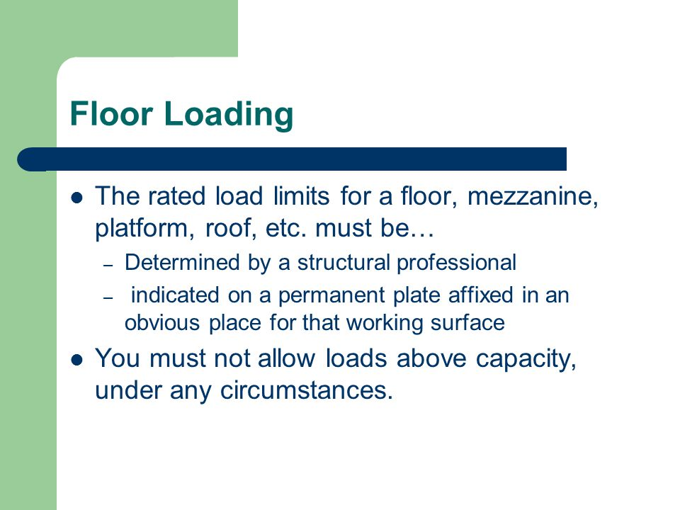 Floor Loading The rated load limits for a floor, mezzanine, platform, roof, etc.