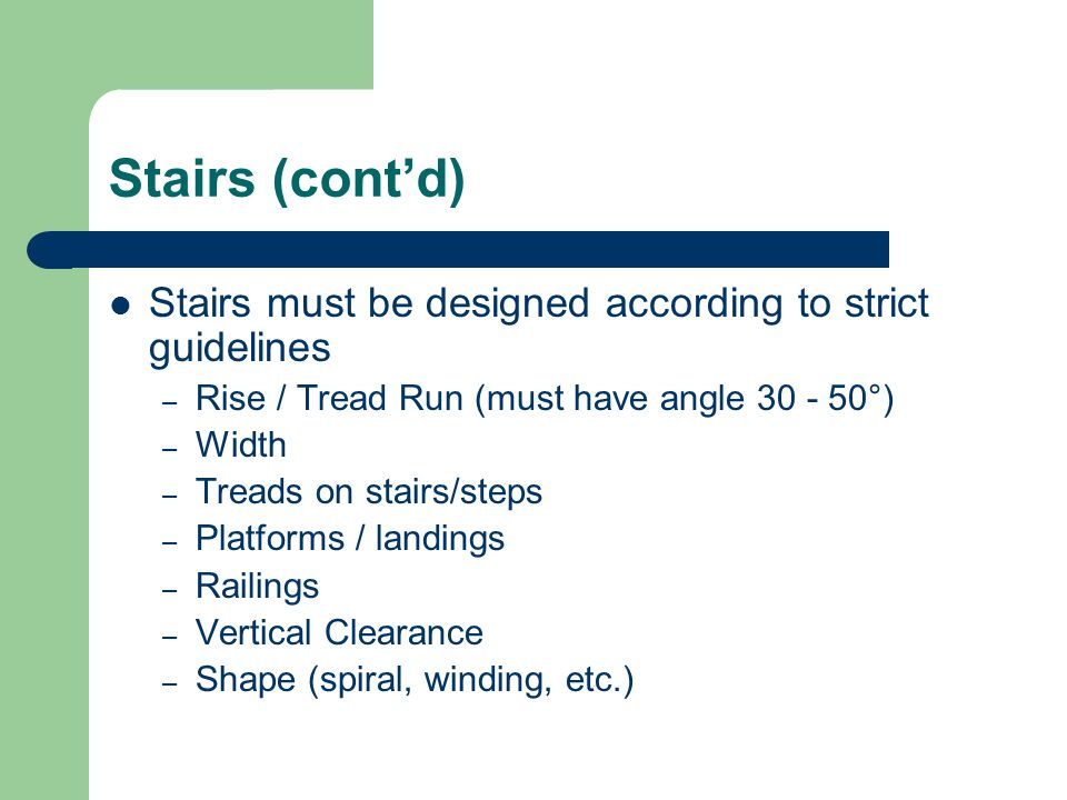 Stairs (cont'd) Stairs must be designed according to strict guidelines – Rise / Tread Run (must have angle °) – Width – Treads on stairs/steps – Platforms / landings – Railings – Vertical Clearance – Shape (spiral, winding, etc.)
