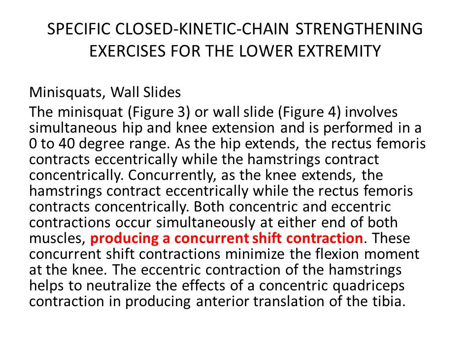 SPECIFIC CLOSED-KINETIC-CHAIN STRENGTHENING EXERCISES FOR THE LOWER EXTREMITY Minisquats, Wall Slides The minisquat (Figure 3) or wall slide (Figure 4) involves simultaneous hip and knee extension and is performed in a 0 to 40 degree range.