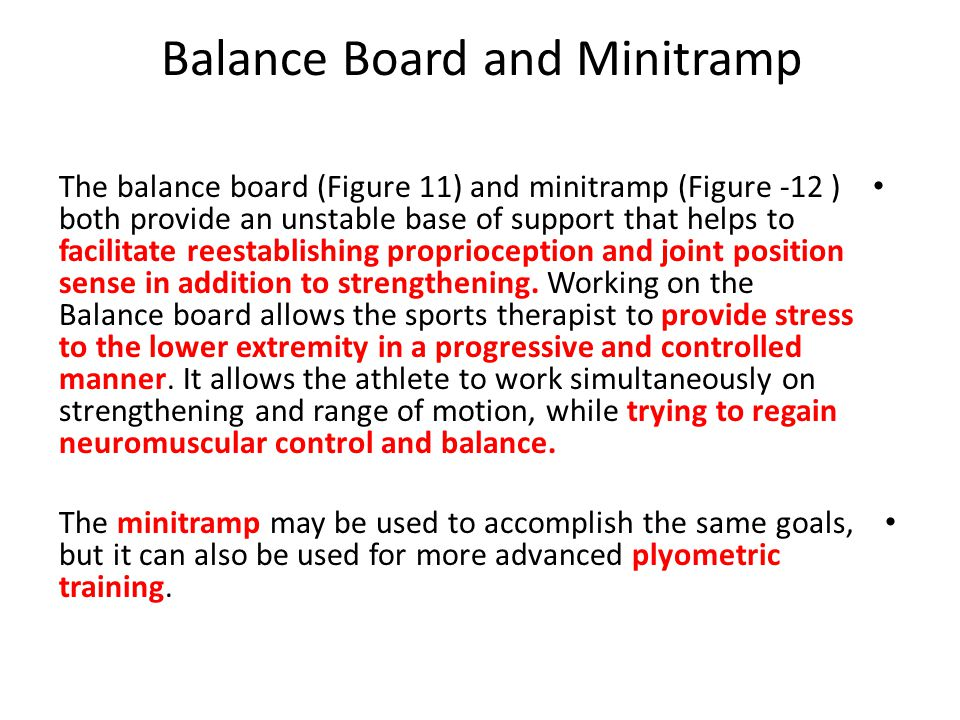 Balance Board and Minitramp The balance board (Figure 11) and minitramp (Figure -12 ) both provide an unstable base of support that helps to facilitate reestablishing proprioception and joint position sense in addition to strengthening.