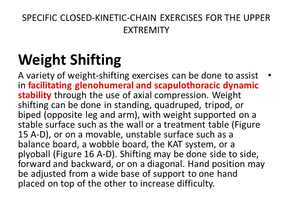 SPECIFIC CLOSED-KINETIC-CHAIN EXERCISES FOR THE UPPER EXTREMITY Weight Shifting A variety of weight-shifting exercises can be done to assist in facilitating glenohumeral and scapulothoracic dynamic stability through the use of axial compression.