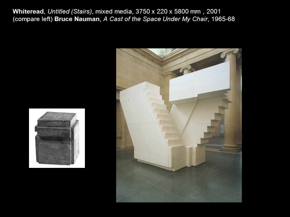 Whiteread, Untitled (Stairs), mixed media, 3750 x 220 x 5800 mm, 2001 (compare left) Bruce Nauman, A Cast of the Space Under My Chair, 1965-68