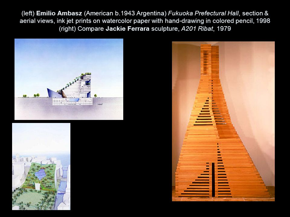 (left) Emilio Ambasz (American b.1943 Argentina) Fukuoka Prefectural Hall, section & aerial views, ink jet prints on watercolor paper with hand-drawing in colored pencil, 1998 (right) Compare Jackie Ferrara sculpture, A201 Ribat, 1979