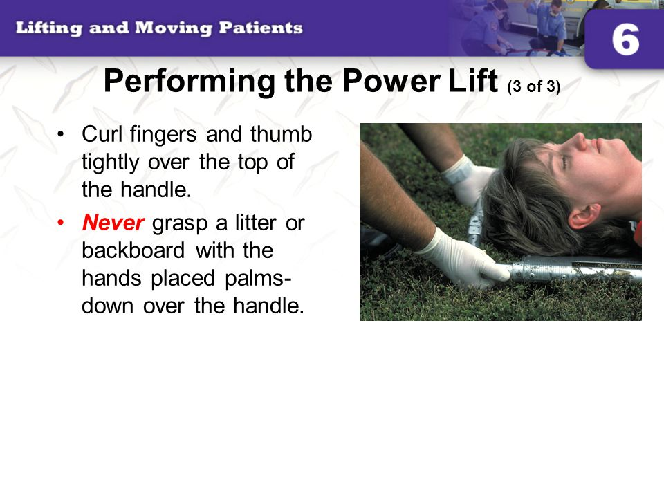 Performing the Power Lift (3 of 3) Curl fingers and thumb tightly over the top of the handle. Never grasp a litter or backboard with the hands placed
