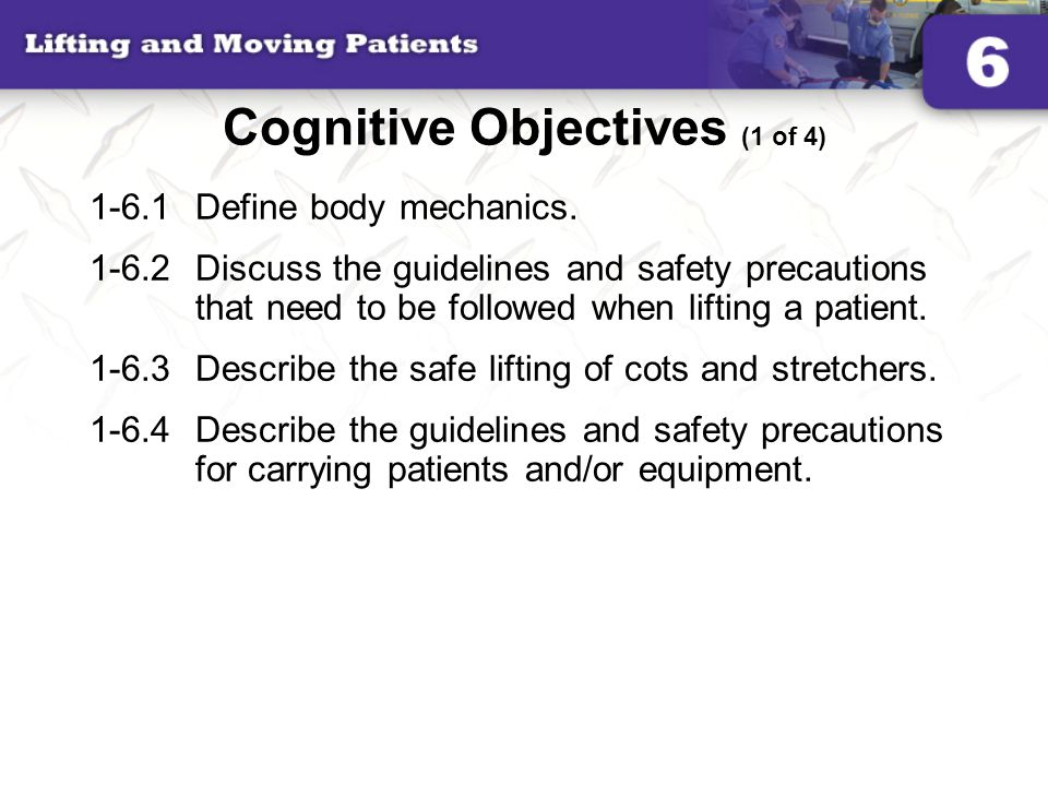 Cognitive Objectives (1 of 4) 1-6.1Define body mechanics. 1-6.2Discuss the guidelines and safety precautions that need to be followed when lifting a p
