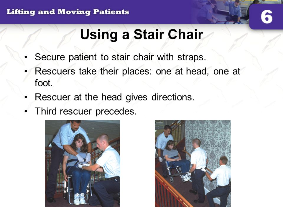 Using a Stair Chair Secure patient to stair chair with straps. Rescuers take their places: one at head, one at foot. Rescuer at the head gives directi