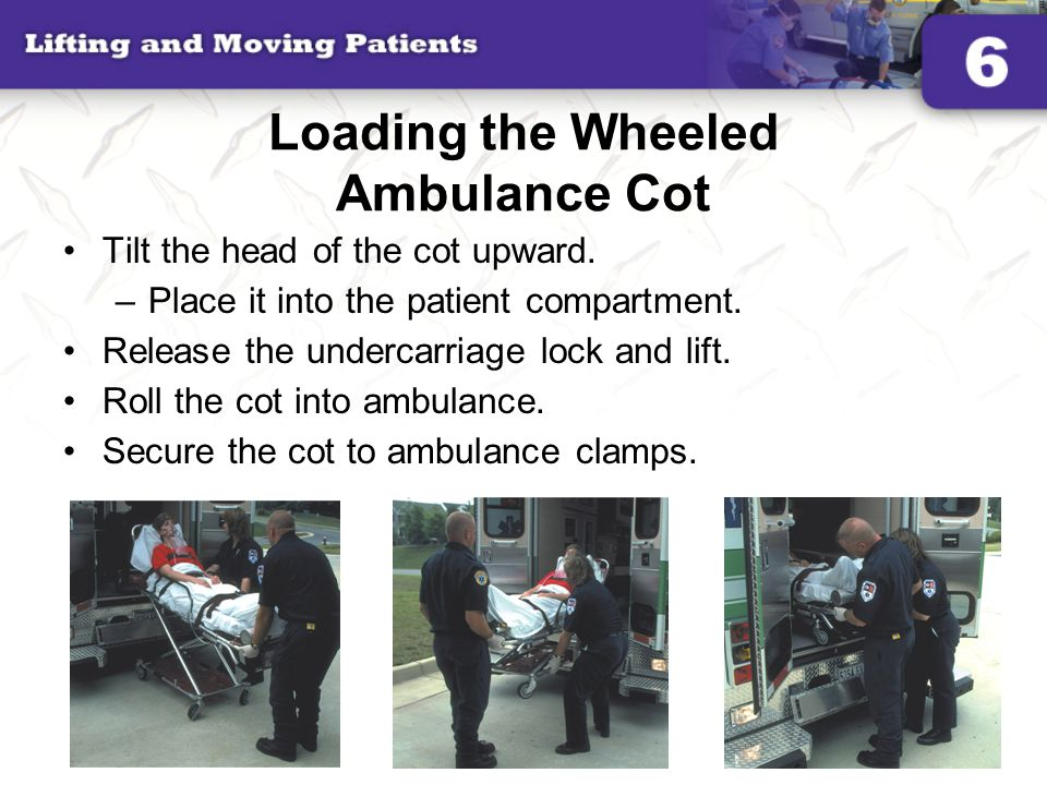 Loading the Wheeled Ambulance Cot Tilt the head of the cot upward. –Place it into the patient compartment. Release the undercarriage lock and lift. Ro