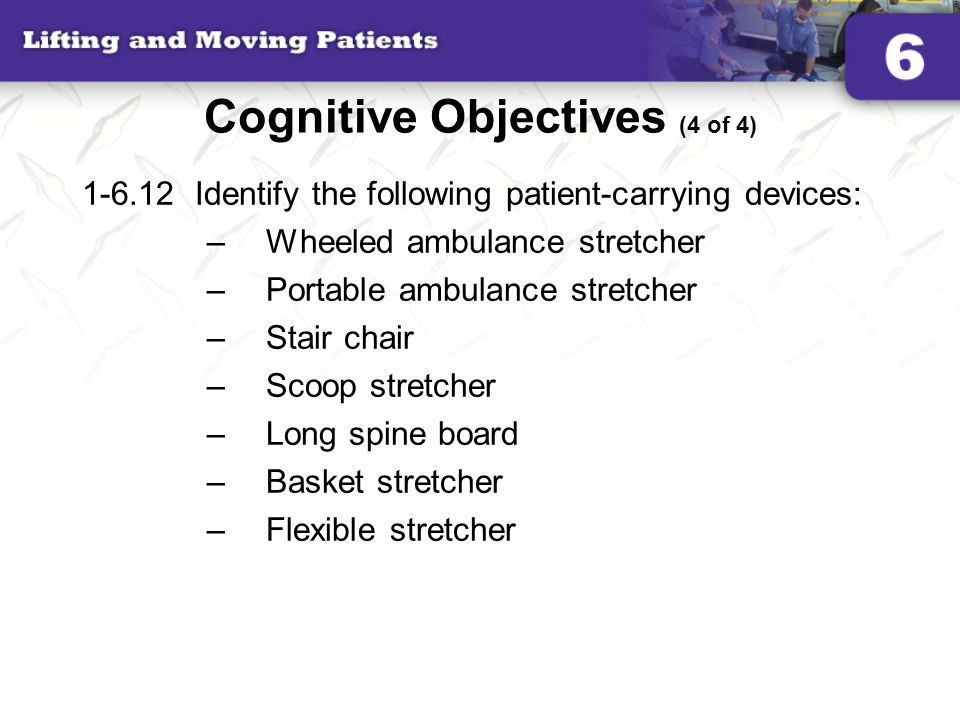 Cognitive Objectives (4 of 4) 1-6.12Identify the following patient-carrying devices: –Wheeled ambulance stretcher –Portable ambulance stretcher –Stair