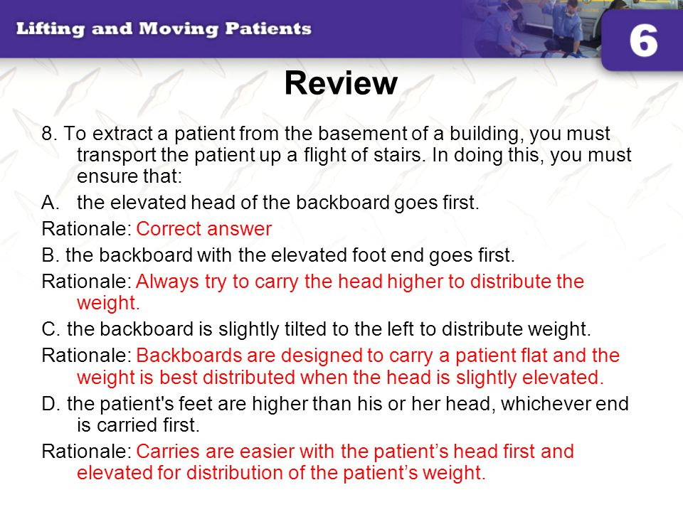 Review 8. To extract a patient from the basement of a building, you must transport the patient up a flight of stairs. In doing this, you must ensure t