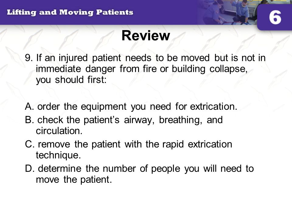 Review 9. If an injured patient needs to be moved but is not in immediate danger from fire or building collapse, you should first: A. order the equipm