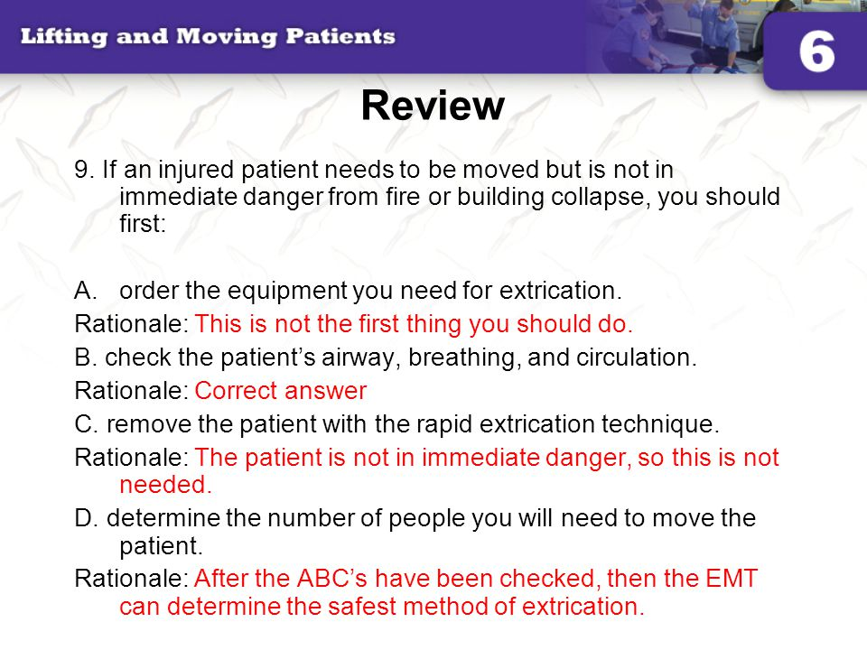 Review 9. If an injured patient needs to be moved but is not in immediate danger from fire or building collapse, you should first: A.order the equipme