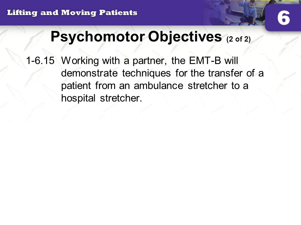 Psychomotor Objectives (2 of 2) 1-6.15Working with a partner, the EMT-B will demonstrate techniques for the transfer of a patient from an ambulance st