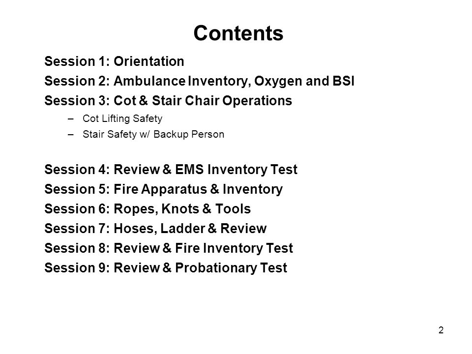 2 Session 1: Orientation Session 2: Ambulance Inventory, Oxygen and BSI Session 3: Cot & Stair Chair Operations –Cot Lifting Safety –Stair Safety w/ Backup Person Session 4: Review & EMS Inventory Test Session 5: Fire Apparatus & Inventory Session 6: Ropes, Knots & Tools Session 7: Hoses, Ladder & Review Session 8: Review & Fire Inventory Test Session 9: Review & Probationary Test Contents