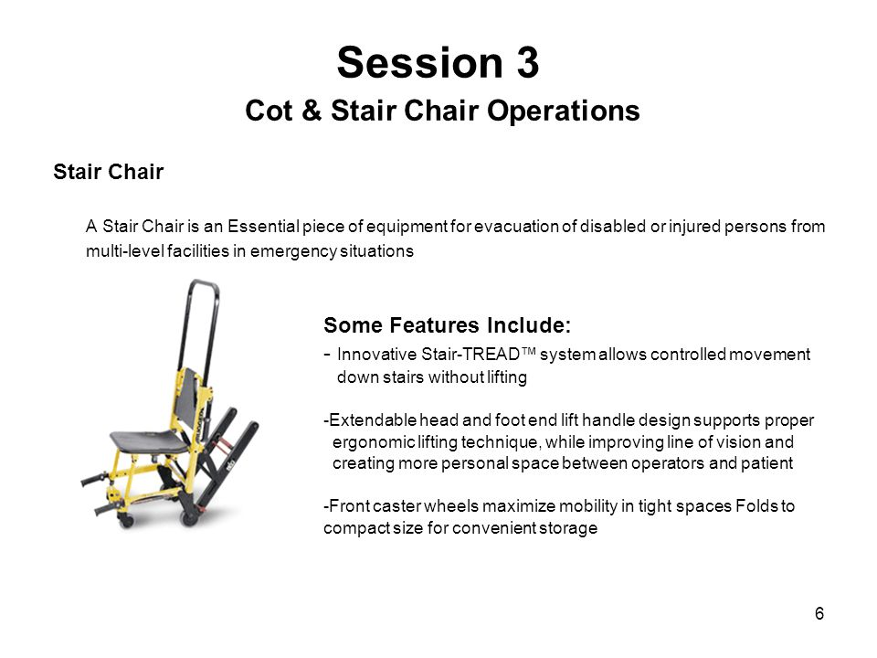 6 Session 3 Cot & Stair Chair Operations Stair Chair A Stair Chair is an Essential piece of equipment for evacuation of disabled or injured persons from multi-level facilities in emergency situations Some Features Include: - Innovative Stair-TREAD™ system allows controlled movement down stairs without lifting -Extendable head and foot end lift handle design supports proper ergonomic lifting technique, while improving line of vision and creating more personal space between operators and patient -Front caster wheels maximize mobility in tight spaces Folds to compact size for convenient storage
