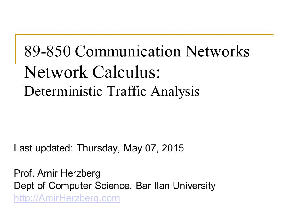 89-850 Communication Networks Network Calculus: Deterministic Traffic Analysis Last updated: Thursday, May 07, 2015 Prof.
