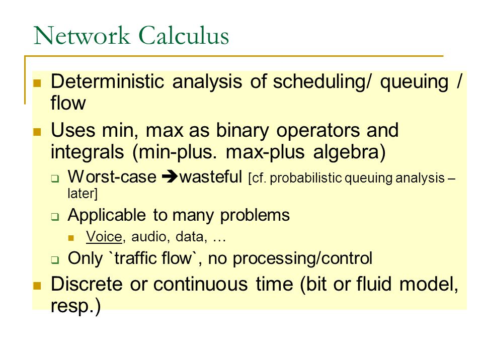 Network Calculus Deterministic analysis of scheduling/ queuing / flow Uses min, max as binary operators and integrals (min-plus.