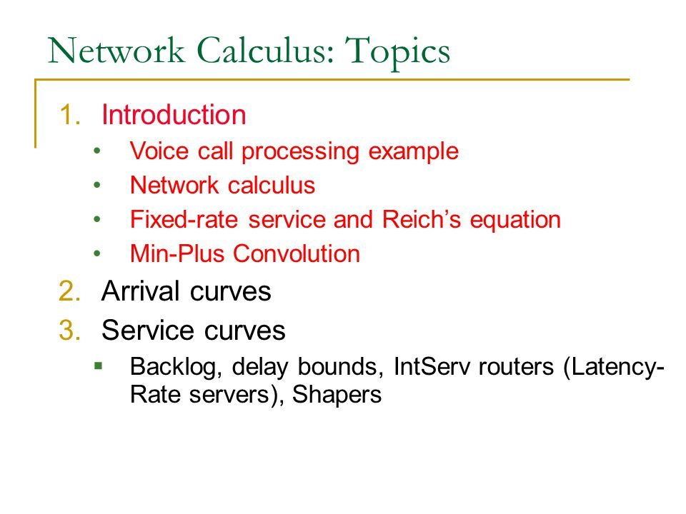 Network Calculus: Topics 1.Introduction Voice call processing example Network calculus Fixed-rate service and Reich's equation Min-Plus Convolution 2.Arrival curves 3.Service curves  Backlog, delay bounds, IntServ routers (Latency- Rate servers), Shapers