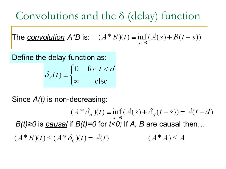 Convolutions and the δ (delay) function The convolution A*B is: Define the delay function as: Since A(t) is non-decreasing: B(t)≥0 is causal if B(t)=0 for t<0; If A, B are causal then…
