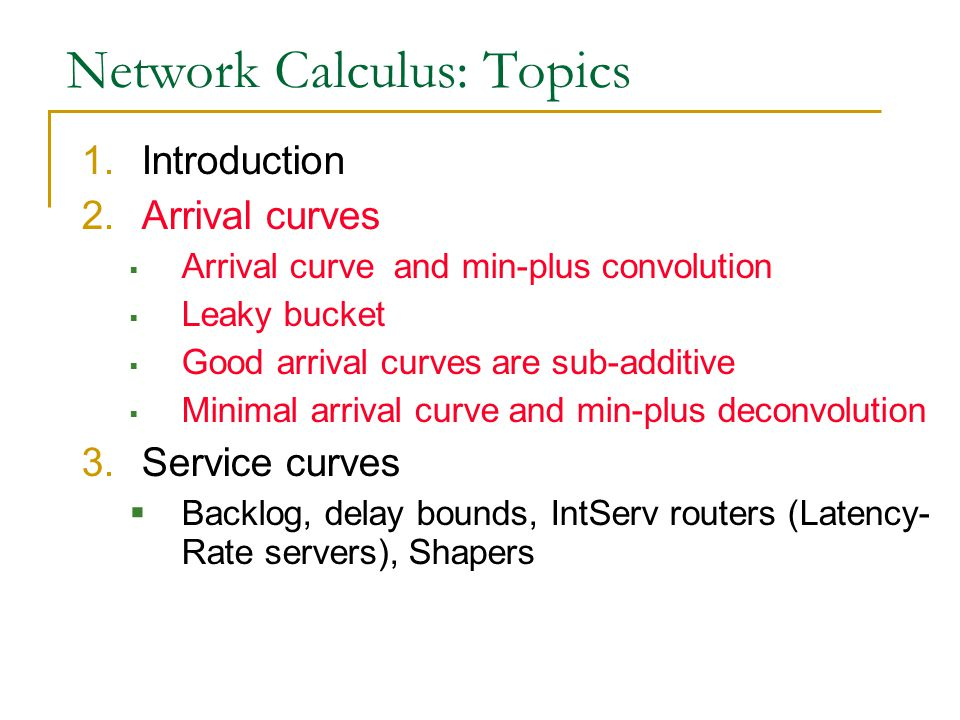 Network Calculus: Topics 1.Introduction 2.Arrival curves  Arrival curve and min-plus convolution  Leaky bucket  Good arrival curves are sub-additive  Minimal arrival curve and min-plus deconvolution 3.Service curves  Backlog, delay bounds, IntServ routers (Latency- Rate servers), Shapers
