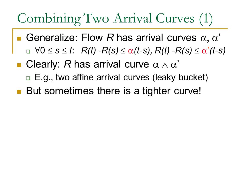 Combining Two Arrival Curves (1) Generalize: Flow R has arrival curves  '  ∀ 0  s  t:  R(t) -R(s)   (t-s), R(t) -R(s)   '(t-s) Clearly: R has arrival curve  '  E.g., two affine arrival curves (leaky bucket) But sometimes there is a tighter curve!