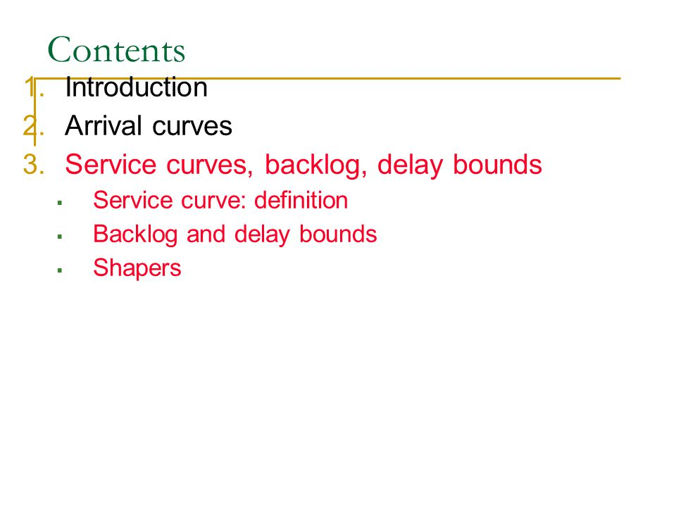 Contents 1.Introduction 2.Arrival curves 3.Service curves, backlog, delay bounds  Service curve: definition  Backlog and delay bounds  Shapers