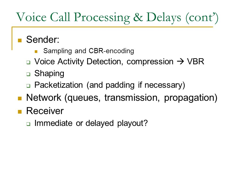 Voice Call Processing & Delays (cont') Sender: Sampling and CBR-encoding  Voice Activity Detection, compression  VBR  Shaping  Packetization (and padding if necessary) Network (queues, transmission, propagation) Receiver  Immediate or delayed playout