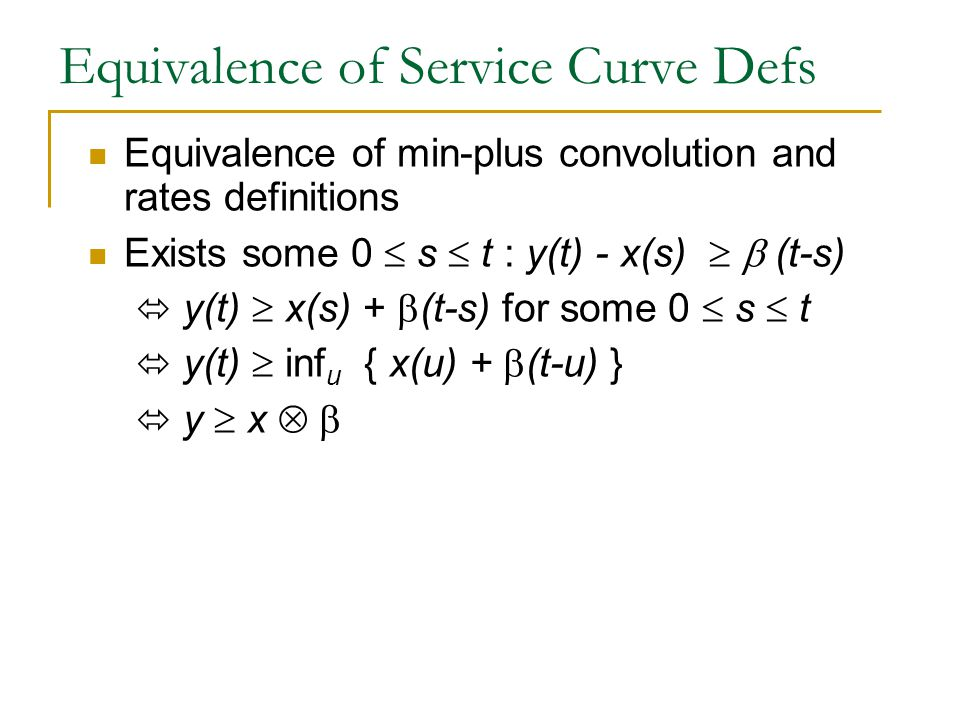 Equivalence of Service Curve Defs Equivalence of min-plus convolution and rates definitions Exists some 0  s  t : y(t) - x(s)   (t-s)  y(t)  x(s) +  (t-s) for some 0  s  t  y(t)  inf u { x(u) +  (t-u) }  y  x 