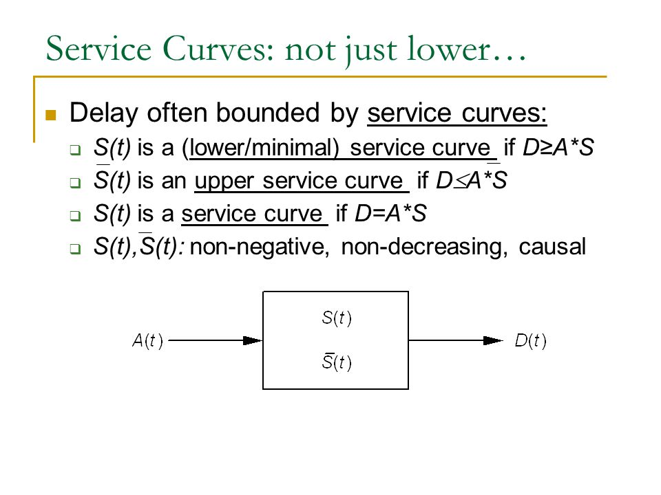 Service Curves: not just lower… Delay often bounded by service curves:  S(t) is a (lower/minimal) service curve if D≥A*S  S(t) is an upper service curve if D  A*S  S(t) is a service curve if D=A*S  S(t),S(t): non-negative, non-decreasing, causal