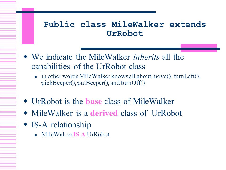 Public class MileWalker extends UrRobot  We indicate the MileWalker inherits all the capabilities of the UrRobot class in other words MileWalker knows all about move(), turnLeft(), pickBeeper(), putBeeper(), and turnOff()  UrRobot is the base class of MileWalker  MileWalker is a derived class of UrRobot  IS-A relationship MileWalker IS A UrRobot