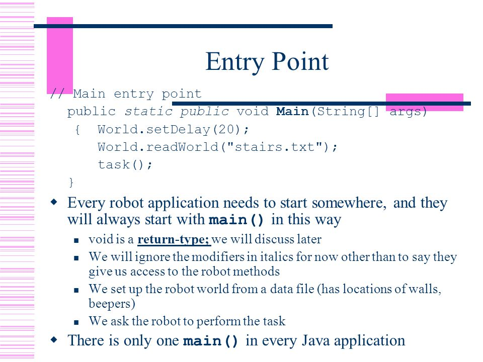 Entry Point // Main entry point public static public void Main(String[] args) {World.setDelay(20); World.readWorld( stairs.txt ); task(); }  Every robot application needs to start somewhere, and they will always start with main() in this way void is a return-type; we will discuss later We will ignore the modifiers in italics for now other than to say they give us access to the robot methods We set up the robot world from a data file (has locations of walls, beepers) We ask the robot to perform the task  There is only one main() in every Java application