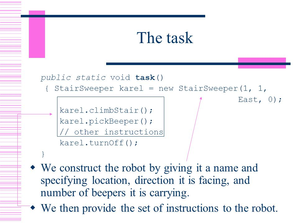 The task public static void task() { StairSweeper karel = new StairSweeper(1, 1, East, 0); karel.climbStair(); karel.pickBeeper(); // other instructions karel.turnOff(); }  We construct the robot by giving it a name and specifying location, direction it is facing, and number of beepers it is carrying.