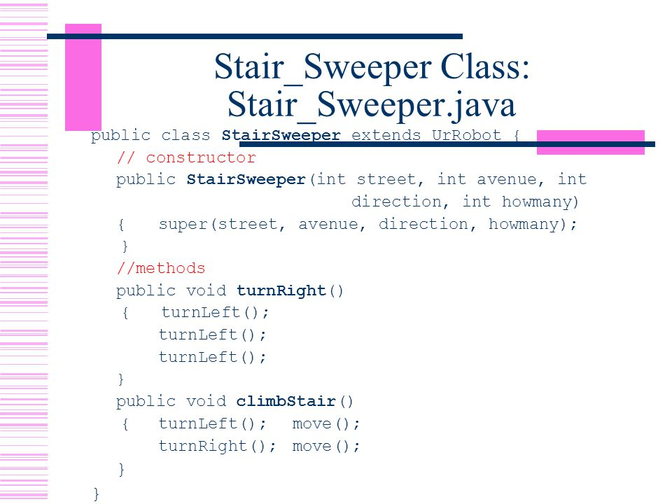 Stair_Sweeper Class: Stair_Sweeper.java public class StairSweeper extends UrRobot { // constructor public StairSweeper(int street, int avenue, int direction, int howmany) {super(street, avenue, direction, howmany); } //methods public void turnRight() { turnLeft(); turnLeft(); } public void climbStair() {turnLeft();move(); turnRight();move(); }