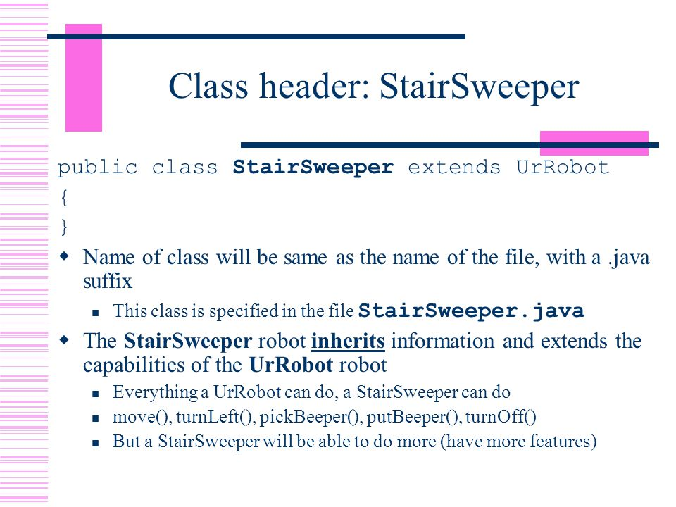 Class header: StairSweeper public class StairSweeper extends UrRobot { }  Name of class will be same as the name of the file, with a.java suffix This class is specified in the file StairSweeper.java  The StairSweeper robot inherits information and extends the capabilities of the UrRobot robot Everything a UrRobot can do, a StairSweeper can do move(), turnLeft(), pickBeeper(), putBeeper(), turnOff() But a StairSweeper will be able to do more (have more features)
