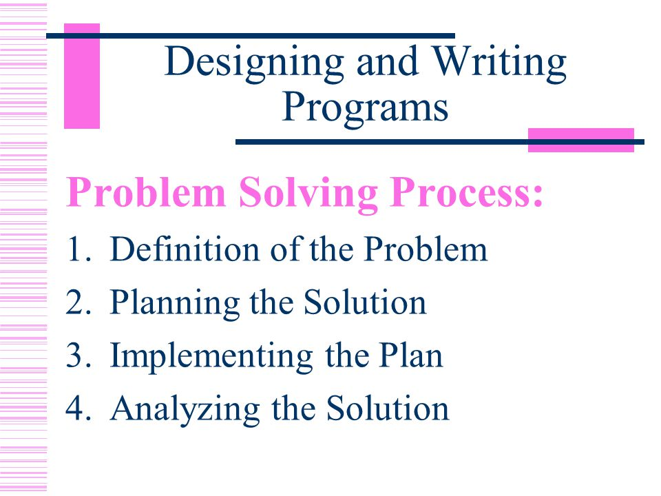 Designing and Writing Programs Problem Solving Process: 1.Definition of the Problem 2.Planning the Solution 3.Implementing the Plan 4.Analyzing the Solution
