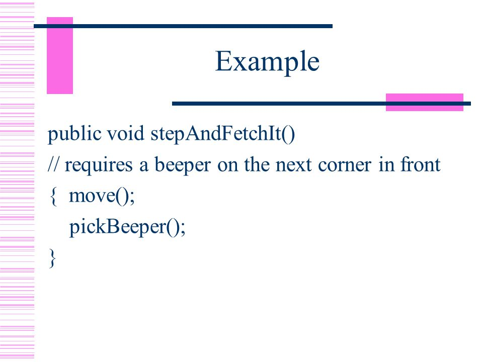 Example public void stepAndFetchIt() // requires a beeper on the next corner in front { move(); pickBeeper(); }