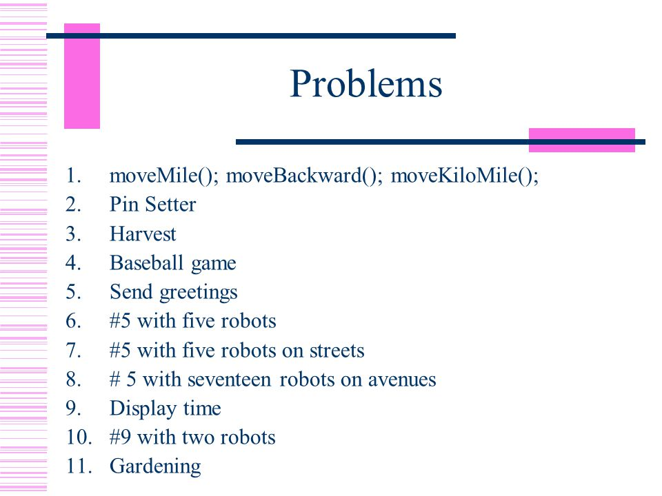 Problems 1.moveMile(); moveBackward(); moveKiloMile(); 2.Pin Setter 3.Harvest 4.Baseball game 5.Send greetings 6.#5 with five robots 7.#5 with five robots on streets 8.# 5 with seventeen robots on avenues 9.Display time 10.#9 with two robots 11.Gardening