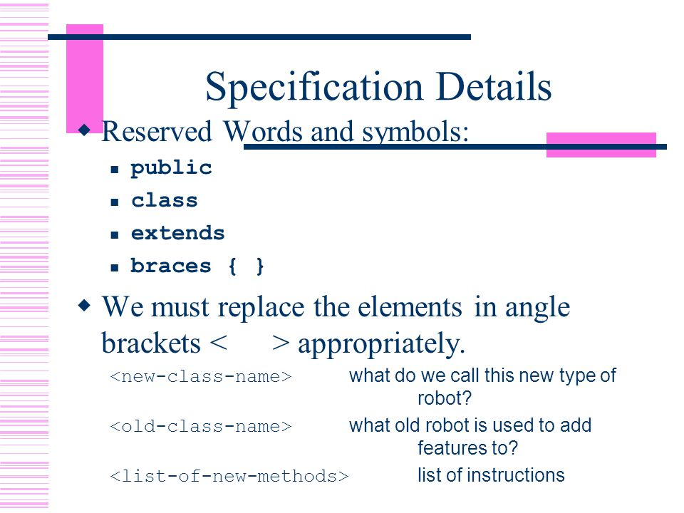Specification Details  Reserved Words and symbols: public class extends braces { }  We must replace the elements in angle brackets appropriately.