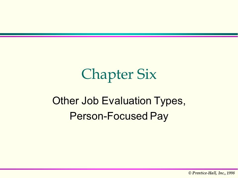 © Prentice-Hall, Inc., 1998 Chapter Six Other Job Evaluation Types, Person-Focused Pay