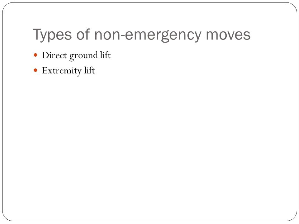Types of non-emergency moves Direct ground lift Extremity lift