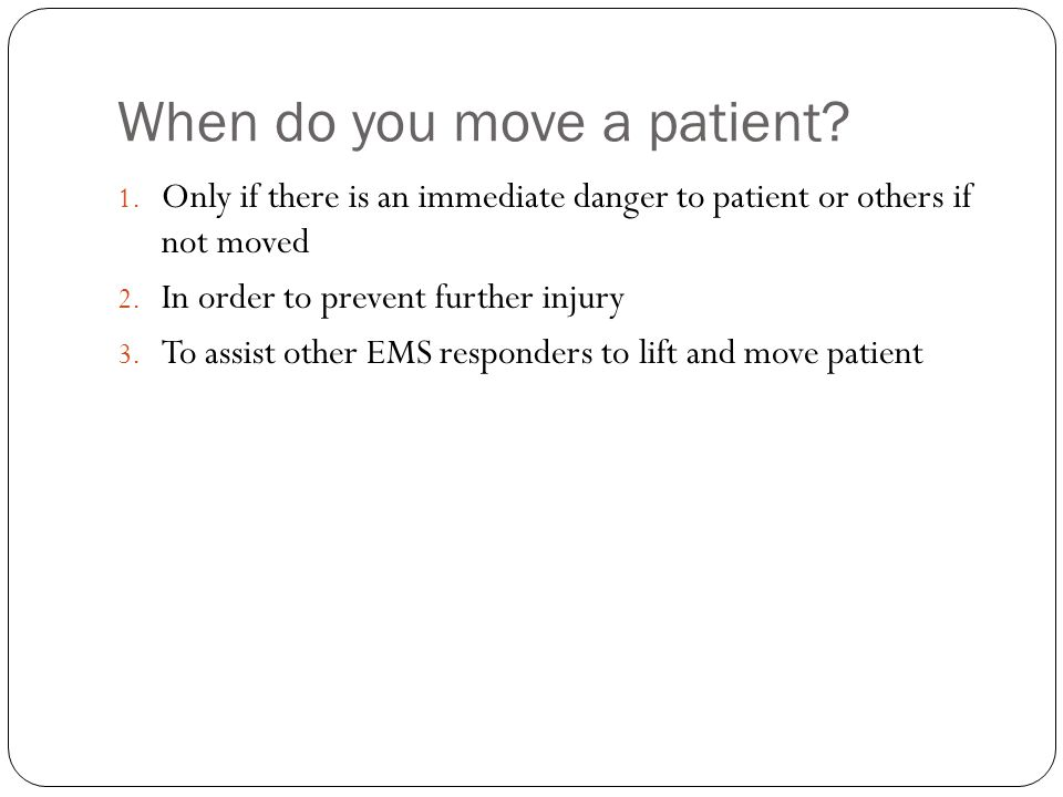 When do you move a patient? 1. Only if there is an immediate danger to patient or others if not moved 2. In order to prevent further injury 3. To assi