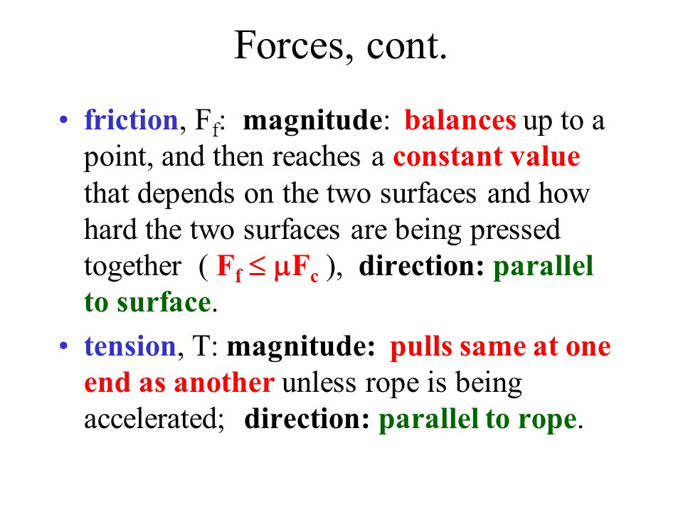 Forces, cont. friction, F f : magnitude: balances up to a point, and then reaches a constant value that depends on the two surfaces and how hard the t