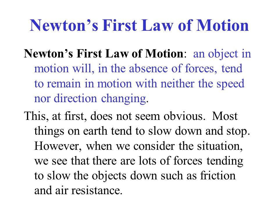 Newton's First Law of Motion Newton's First Law of Motion: an object in motion will, in the absence of forces, tend to remain in motion with neither the speed nor direction changing.