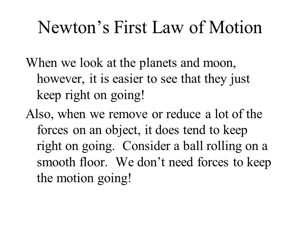 Newton's First Law of Motion When we look at the planets and moon, however, it is easier to see that they just keep right on going.